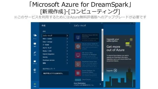 「Microsoft Azure for DreamSpark」 [新規作成]-[コンピューティング] ※このサービスを利用するためにはAzure無料評価版へのアップグレードが必要です