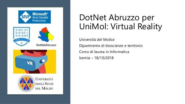 DotNet Abruzzo per UniMol: Virtual Reality Università del Molise Diparimento di bioscienze e territorio Corso di laurea in...