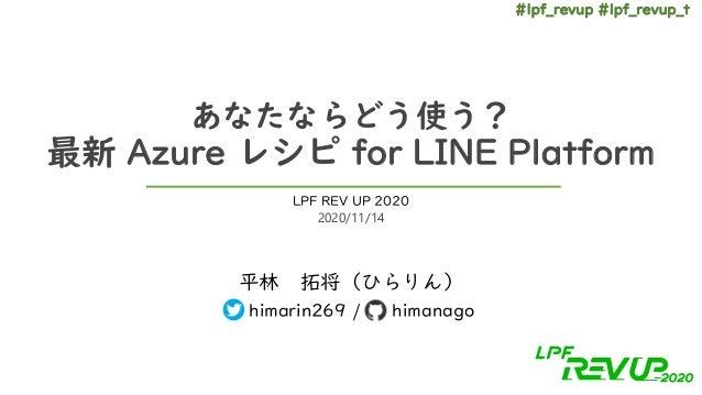 #lpf_revup #lpf_revup_t あなたならどう使う? 最新 Azure レシピ for LINE Platform 平林 拓将(ひらりん) himarin269 / himanago LPF REV UP 2020 2020/1...