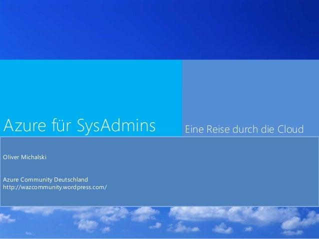 Azure für SysAdmins Eine Reise durch die Cloud Oliver Michalski Azure Community Deutschland http://wazcommunity.wordpress....