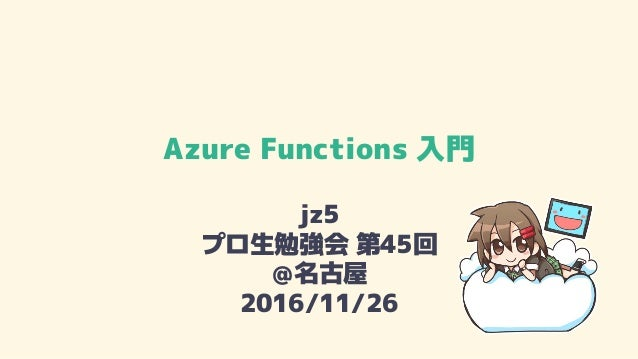 Azure Functions 入門 jz5 プロ生勉強会 第45回 @名古屋 2016/11/26