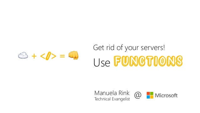 Get rid of your servers! Use functions☁ + </> = 👊 Manuela Rink Technical Evangelist @