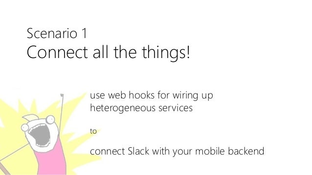 Scenario 1 Connect all the things! use web hooks for wiring up heterogeneous services to connect Slack with your mobile ba...