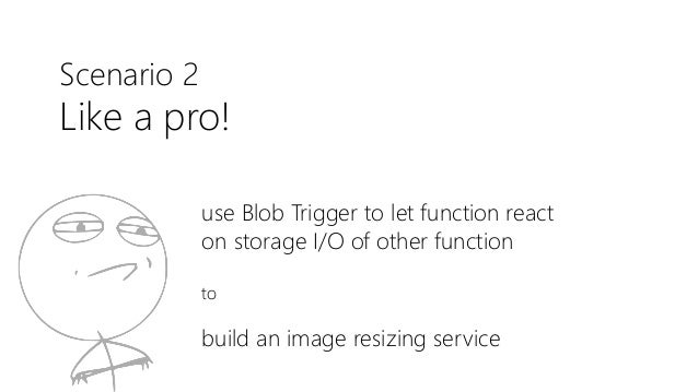 Scenario 2 Like a pro! use Blob Trigger to let function react on storage I/O of other function to build an image resizing ...