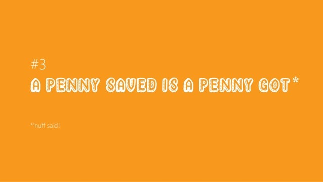 #3 a Penny saved is a penny goT* *'nuff said!
