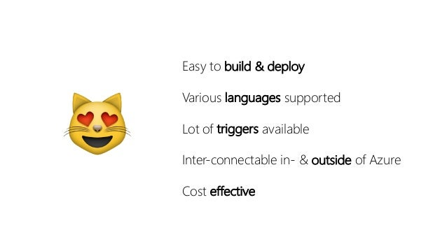 😻 Easy to build & deploy Various languages supported Lot of triggers available Inter-connectable in- & outside of Azure Co...