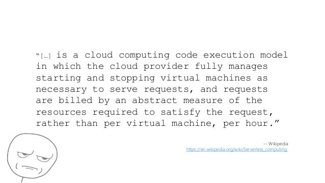 """""""[…] is a cloud computing code execution model in which the cloud provider fully manages starting and stopping virtual mac..."""