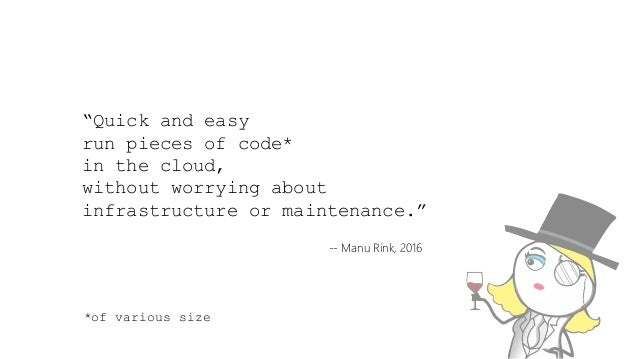 """""""Quick and easy run pieces of code* in the cloud, without worrying about infrastructure or maintenance."""" -- Manu Rink, 201..."""