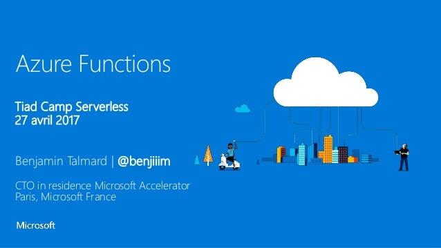 Azure Functions Tiad Camp Serverless 27 avril 2017 Benjamin Talmard | @benjiiim CTO in residence Microsoft Accelerator Par...