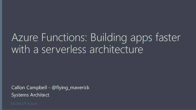 Microsoft Azure Azure Functions: Building apps faster with a serverless architecture Callon Campbell - @flying_maverick Sy...
