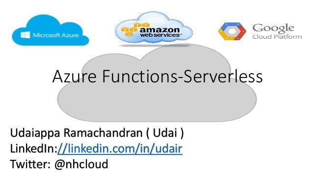 Azure Functions-Serverless Udaiappa Ramachandran ( Udai ) LinkedIn://linkedin.com/in/udair Twitter: @nhcloud