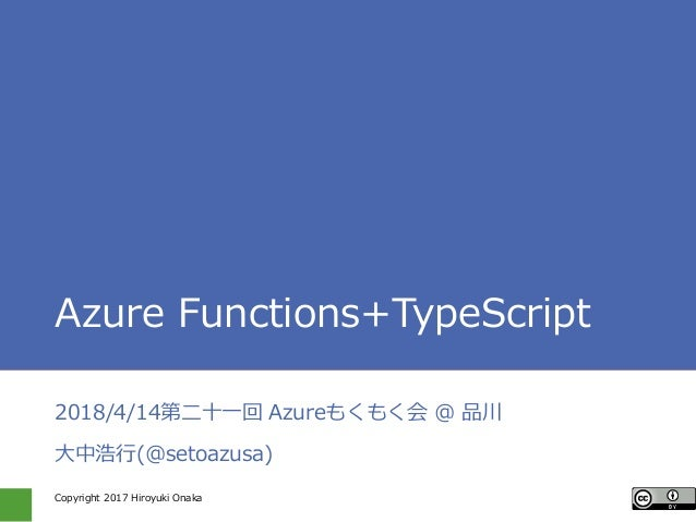 Copyright 2017 Hiroyuki Onaka Azure Functions+TypeScript 2018/4/14第二十一回 Azureもくもく会 @ 品川 大中浩行(@setoazusa)