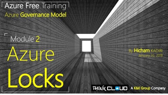 Module 2 Azure Locks Azure Free Training Azure Governance Model By Hicham KADIRI January 20, 2018 A K&K Group Company