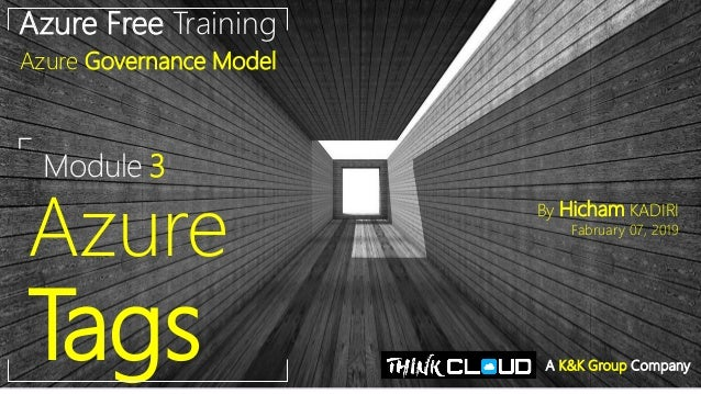 Module 3 Azure Tags Azure Free Training Azure Governance Model By Hicham KADIRI Fabruary 07, 2019 A K&K Group Company