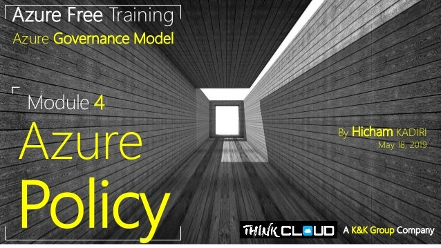 Module 4 Azure Policy Azure Free Training Azure Governance Model By Hicham KADIRI May 18, 2019 A K&K Group Company