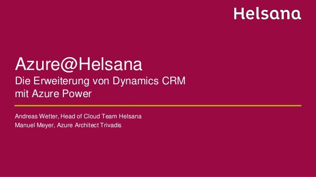Azure@Helsana Die Erweiterung von Dynamics CRM mit Azure Power Andreas Wetter, Head of Cloud Team Helsana Manuel Meyer, Az...
