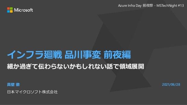 インフラ廻戦 品川事変 前夜編 細か過ぎて伝わらないかもしれない話で領域展開 真壁 徹 日本マイクロソフト株式会社 2021/06/28 Azure Infra Day 前夜祭 - MSTechNight #13