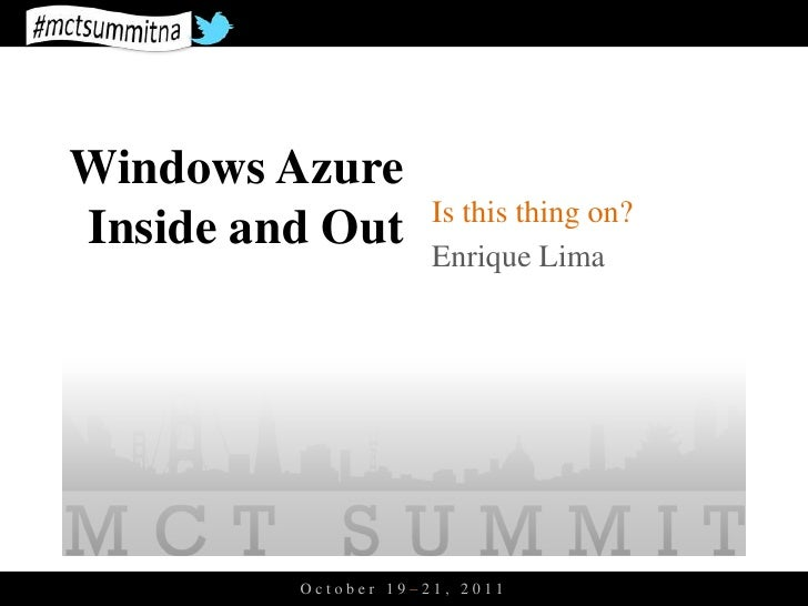 Windows Azure                     Is this thing on?Inside and Out       Enrique Lima         October 19–21, 2011