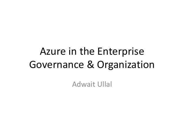 Azure in the Enterprise Governance & Organization Adwait Ullal