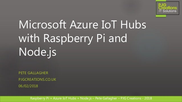 Raspberry Pi + Azure IoT Hubs + Node.js – Pete Gallagher – PJG Creations - 2018Raspberry Pi + Azure IoT Hubs + Node.js – P...
