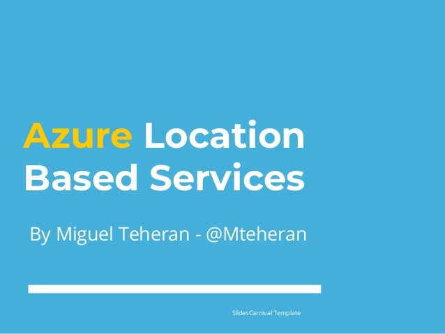 Azure Location Based Services By Miguel Teheran - @Mteheran SlidesCarnival Template