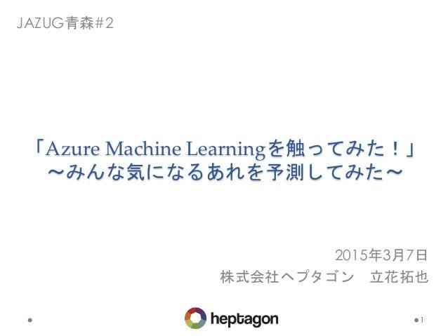 「Azure Machine Learningを触ってみた!」 〜みんな気になるあれを予測してみた〜 1 JAZUG青森#2 2015年3月7日 株式会社ヘプタゴン 立花拓也