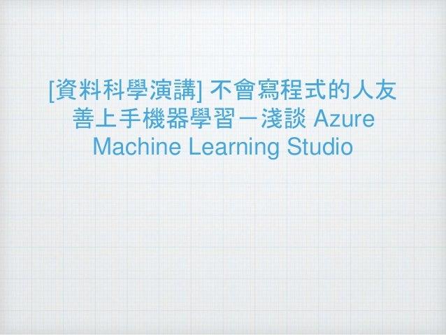 [資料科學演講] 不會寫程式的人友 善上手機器學習-淺談 Azure Machine Learning Studio
