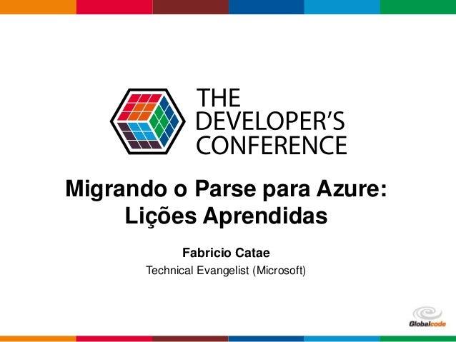Globalcode – Open4education Migrando o Parse para Azure: Lições Aprendidas Fabricio Catae Technical Evangelist (Microsoft)