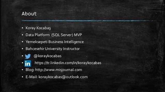 About ▪ Koray Kocabaş ▪ Data Platform (SQL Server) MVP ▪ Yemeksepeti Business Intelligence ▪ Bahcesehir University Instruc...