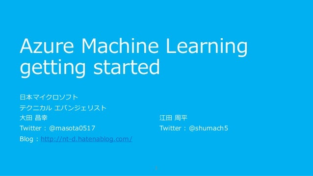 Azure Machine Learning getting started 日本マイクロソフト テクニカル エバンジェリスト 大田 昌幸 Twitter : @masota0517 Blog : http://nt-d.hatenablog....