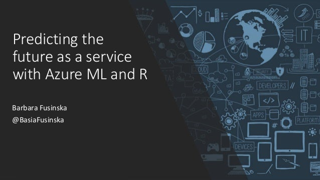Predicting the future as a service with Azure ML and R Barbara Fusinska @BasiaFusinska