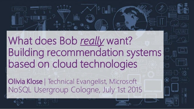 What does Bob really want? Building recommendation systems based on cloud technologies Olivia Klose   Technical Evangelist...