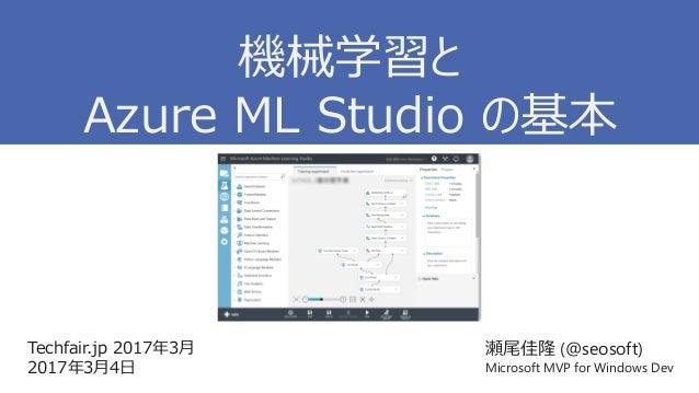 Techfair.jp 2017年3月 2017年3月4日 瀬尾佳隆 (@seosoft) Microsoft MVP for Windows Dev 機械学習と Azure ML Studio の基本