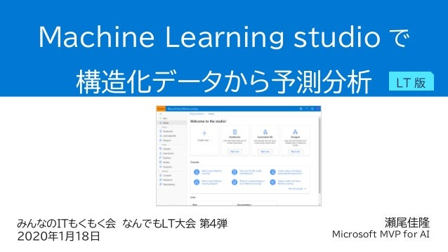 瀬尾佳隆 Microsoft MVP for AI Machine Learning studio で 構造化データから予測分析 LT 版 みんなのITもくもく会 なんでもLT大会 第4弾 2020年1月18日