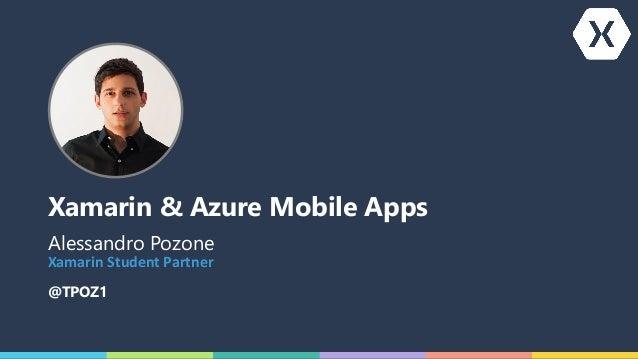Xamarin & Azure Mobile Apps Alessandro Pozone @TPOZ1 XamarinStudentPartner