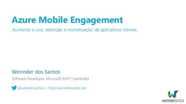 Azure Mobile Engagement Wennder dos Santos @wenndersantos   http://wenndersantos.net Aumente o uso, retenção e monetização...
