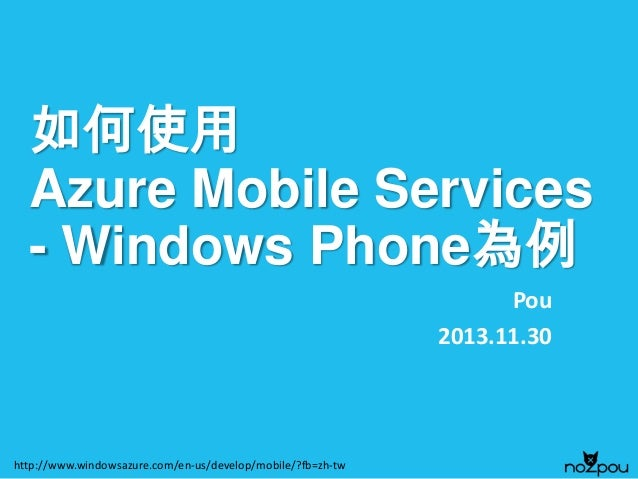 如何使用 Azure Mobile Services - Windows Phone為例 Pou 2013.11.30  http://www.windowsazure.com/en-us/develop/mobile/?fb=zh-tw