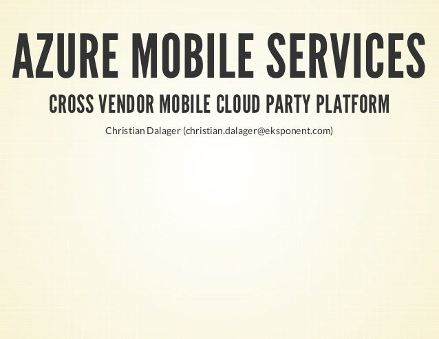 AZURE MOBILE SERVICES CROSS VENDOR MOBILE CLOUD PARTY PLATFORM Christian Dalager (christian.dalager@eksponent.com)
