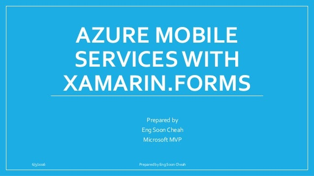 AZURE MOBILE SERVICES WITH XAMARIN.FORMS Prepared by Eng Soon Cheah Microsoft MVP 6/3/2016 Prepared by Eng Soon Cheah