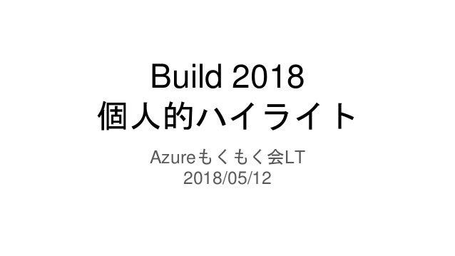 Build 2018 個人的ハイライト Azureもくもく会LT 2018/05/12