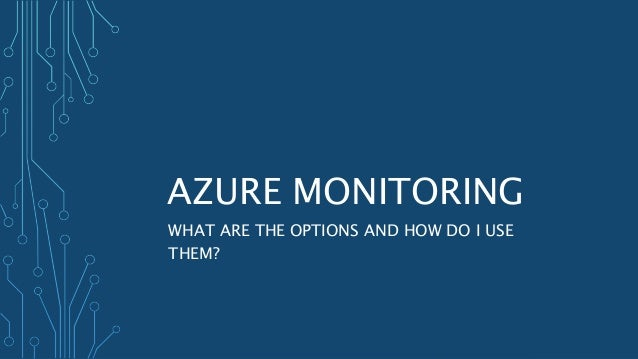 AZURE MONITORING WHAT ARE THE OPTIONS AND HOW DO I USE THEM?