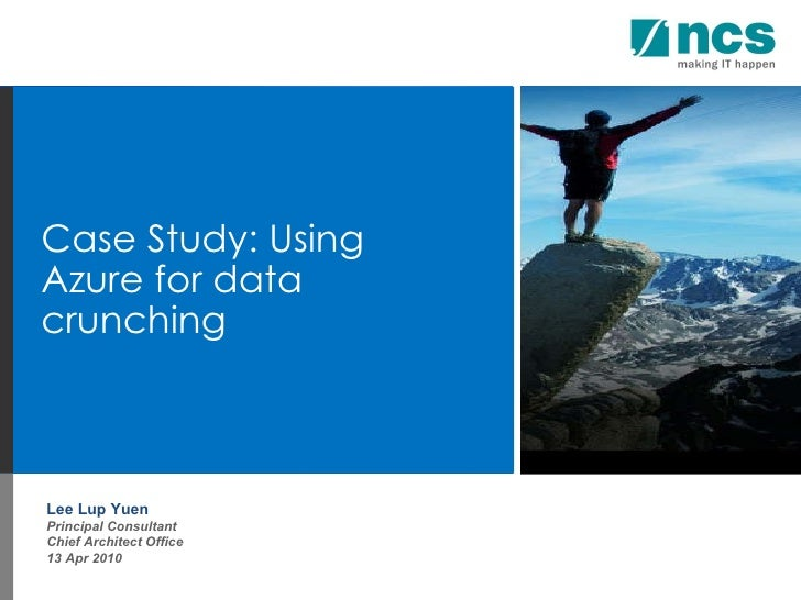 Lee Lup Yuen Principal Consultant Chief Architect Office 13 Apr 2010 Case Study: Using Azure for data crunching
