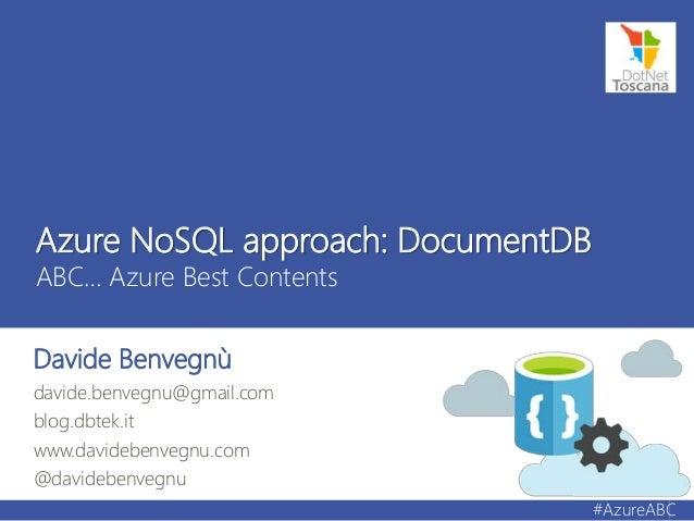 Azure NoSQL approach: DocumentDB ABC… Azure Best Contents Davide Benvegnù davide.benvegnu@gmail.com blog.dbtek.it www.davi...