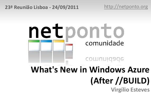 What's New in Windows Azure (After //BUILD) Virgílio Esteves http://netponto.org23ª Reunião Lisboa - 24/09/2011