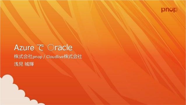 Azure で ○racle 株式会社pnop / Cloudlive株式会社 浅見 城輝
