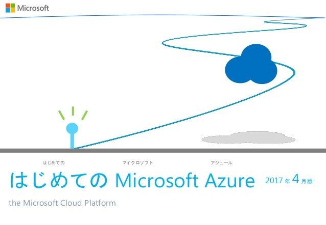はじめての マイクロソフト アジュール はじめての Microsoft Azure the Microsoft Cloud Platform 2017 年 4月版