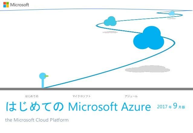 はじめての マイクロソフト アジュール はじめての Microsoft Azure the Microsoft Cloud Platform 2017 年 9月版