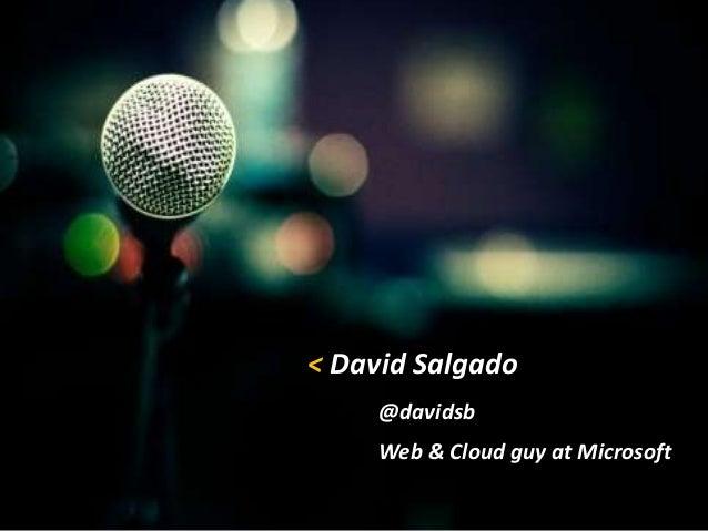 < David Salgado @davidsb Web & Cloud guy at Microsoft