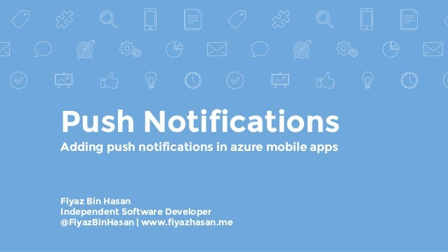 Push Notifications Adding push notifications in azure mobile apps Fiyaz Bin Hasan Independent Software Developer @FiyazBin...