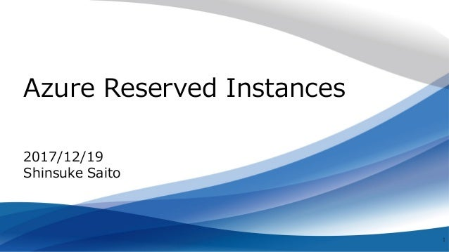 Azure Reserved Instances 1 2017/12/19 Shinsuke Saito